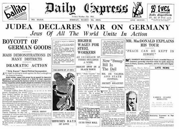 """""""The Israeli people around the world declare economic and financial war against Germany. Fourteen million Jews stand together as one man, to declare war against Germany. The Jewish wholesaler will forsake his firm, the banker his stock exchange, the merchant his commerce and the pauper his pitiful shed in order to join together in a holy war against Hitler's people."""" –Daily Express, March 24, 1933."""