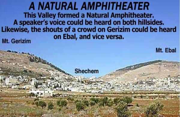 There were the two mountains that were on both sides of the city of Shechem.  The city, which was in the middle, was the perfect Amphitheater.