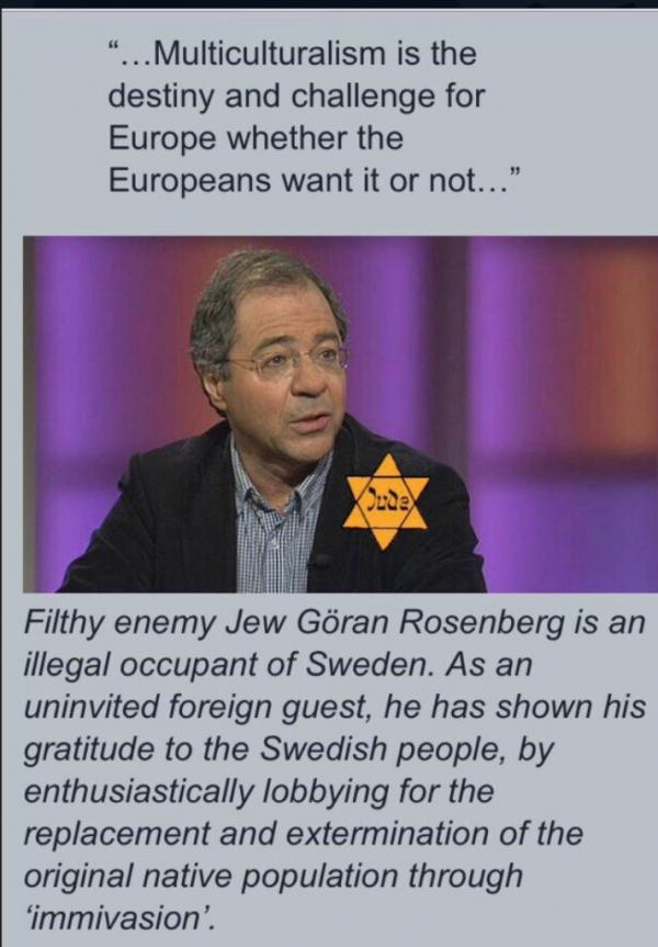 """Multiculturalism is the destiny and challenge for Europe whether the Europeans want it or not"" ~ Göran Rosenberg, JEW author in Sweden."