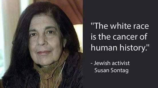 "Susan Sontag, Jewish activist:  ""The White race is the cancer of human history."""