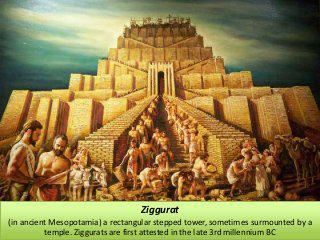 Ziggurat is a rectangular stepped tower from ancient Mesopotamia n the late 3rd millenium BC